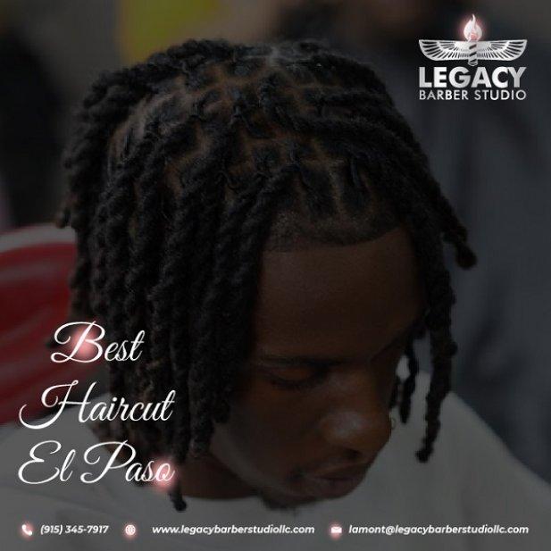 The Best Haircut El Paso By Legacy Barber Studio LLC